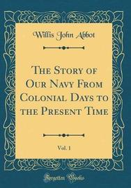 The Story of Our Navy from Colonial Days to the Present Time, Vol. 1 (Classic Reprint) by Willis John Abbot image