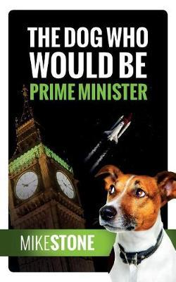The Dog Who Would Be Prime Minister (The Dog Prime Minister Series Book 1) by Mike Stone