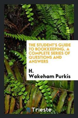The Student's Guide to Bookkeeping, a Complete Series of Questions and Answers by H.Wakeham Purkis