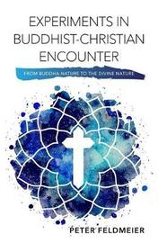 Experiments in Buddhist-Christian Encounter by Peter Feldmeier