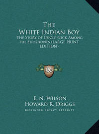 The White Indian Boy: The Story of Uncle Nick Among the Shoshones (Large Print Edition) by Elijah Nicholas Wilson