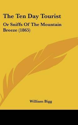 The Ten Day Tourist: Or Sniffs Of The Mountain Breeze (1865) by William Bigg