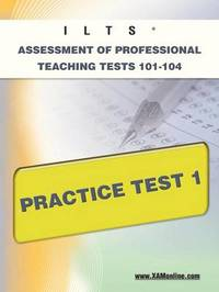 Ilts Assessment of Professional Teaching Tests 101-104 Practice Test 1 by Sharon A Wynne