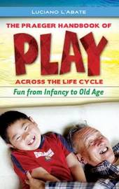 The Praeger Handbook of Play across the Life Cycle by Luciano L'Abate