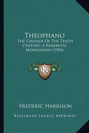 Theophano Theophano: The Crusade of the Tenth Century; A Romantic Monograph (1904the Crusade of the Tenth Century; A Romantic Monograph (1904) ) by Frederic Harrison