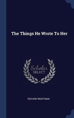 The Things He Wrote to Her by Richard Wightman image