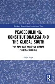 Peacebuilding, Constitutionalism and the Global South by Kajit Bagu
