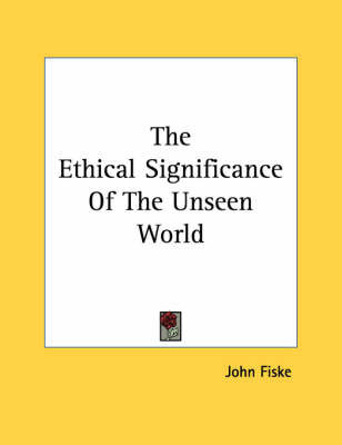 The Ethical Significance of the Unseen World by John Fiske