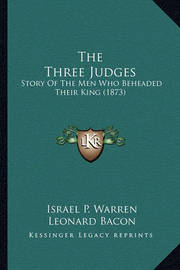The Three Judges the Three Judges: Story of the Men Who Beheaded Their King (1873) Story of the Men Who Beheaded Their King (1873) by Israel P Warren