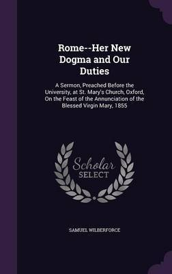 Rome--Her New Dogma and Our Duties by Samuel Wilberforce