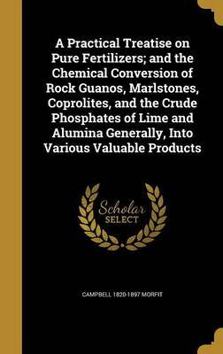 A Practical Treatise on Pure Fertilizers; And the Chemical Conversion of Rock Guanos, Marlstones, Coprolites, and the Crude Phosphates of Lime and Alumina Generally, Into Various Valuable Products by Campbell 1820-1897 Morfit