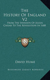 The History of England V2: From the Invasion of Julius Caesar to the Revolution in 1688 by David Hume