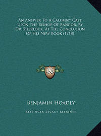 An Answer to a Calumny Cast Upon the Bishop of Bangor, by Dran Answer to a Calumny Cast Upon the Bishop of Bangor, by Dr. Sherlock, at the Conclusion of His New Book (1718) . Sherlock, at the Conclusion of His New Book (1718) by Benjamin Hoadly