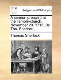 A Sermon Preach'd at the Temple-Church, November 20. 1715. by Tho. Sherlock, ... by Thomas Sherlock