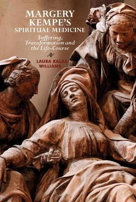Margery Kempe`s Spiritual Medicine - Suffering, Transformation and the Life-Course by Laura Kalas