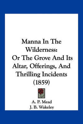 Manna in the Wilderness: Or the Grove and Its Altar, Offerings, and Thrilling Incidents (1859) by A P Mead