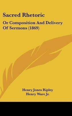 Sacred Rhetoric: Or Composition And Delivery Of Sermons (1869) by Henry Jones Ripley