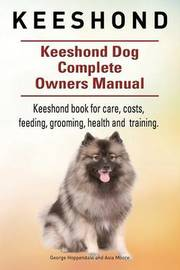 Keeshond. Keeshond Dog Complete Owners Manual. Keeshond Book for Care, Costs, Feeding, Grooming, Health and Training. by George Hoppendale
