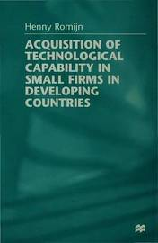 Acquisition of Technological Capability in Small Firms in Developing Countries by Henny Romijn