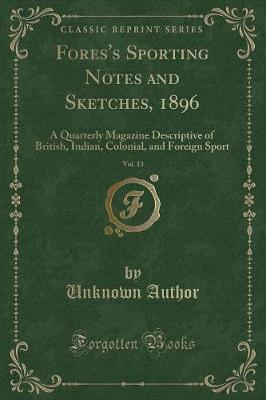 Fores's Sporting Notes and Sketches, 1896, Vol. 13 by Unknown Author