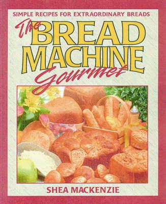 The Bread Machine Gourmet by Shea MacKenzie