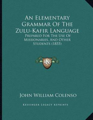 An Elementary Grammar of the Zulu-Kafir Language: Prepared for the Use of Missionaries, and Other Students (1855) by Bishop John William Colenso image