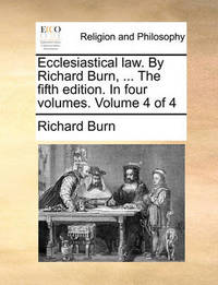 Ecclesiastical Law. by Richard Burn, ... the Fifth Edition. in Four Volumes. Volume 4 of 4 by Richard Burn