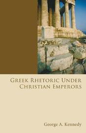 Greek Rhetoric Under Christian Emperors by George Alexander Kennedy
