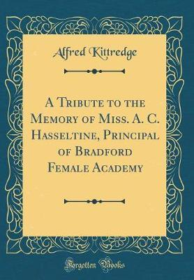 A Tribute to the Memory of Miss. A. C. Hasseltine, Principal of Bradford Female Academy (Classic Reprint) by Alfred Kittredge