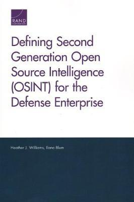 Defining Second Generation Open Source Intelligence (Osint) for the Defense Enterprise by Heather J Williams
