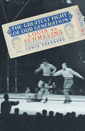 The Greatest Fight of Our Generation: Louis Vs. Schmeling by Lewis A Erenberg image