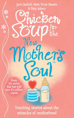 Chicken Soup for the New Mother's Soul: Touching Stories About the Miracles of Motherhood by Jack Canfield