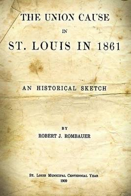 The Union Cause in St. Louis in 1861: An Historical Sketch by Robert J. Rombauer