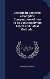 Lessons in Business, a Complete Compendium of How to Do Business by the Latest and Safest Methods .. by Edward Thomas Roe
