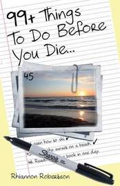 99+ Things to Do Before You Die... by Rhiannon Robertson