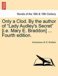 Only a Clod. by the Author of Lady Audley's Secret [I.E. Mary E. Braddon] ... Fourth Edition. by * Anonymous
