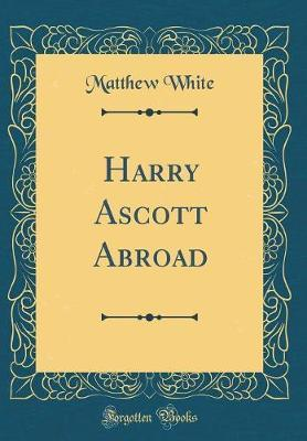 Harry Ascott Abroad (Classic Reprint) by Matthew White image