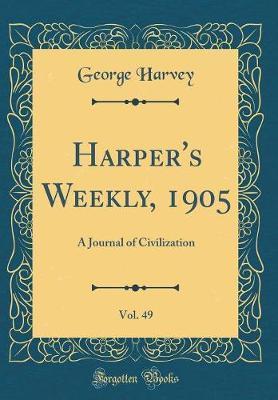 Harper's Weekly, 1905, Vol. 49 by George Harvey