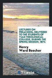 Lectures on Preaching, Delivered to the Students of Yale Theological College, During the Spring Session, 1874 by Henry Ward Beecher