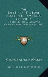 The Last Fire at the Bone House in the Spa Fields Golgotha: Or the Minute Anatomy of Grave Digging in London (1846) by George Alfred Walker