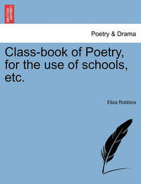Class-Book of Poetry, for the Use of Schools, Etc. by Eliza Robbins