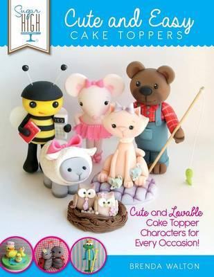 Sugar High Presents... Cute & Easy Cake Toppers by Brenda Walton