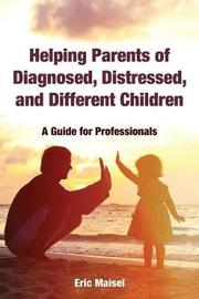 Helping Parents of Diagnosed, Distressed, and Different Children by Eric Maisel