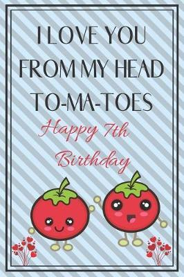 I Love You From My Head To-Ma-Toes Happy 7th Birthday by Ela Publishing image
