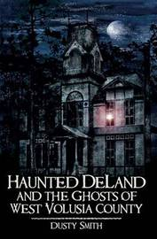 Haunted Deland and the Ghosts of West Volusia County by Dusty Smith
