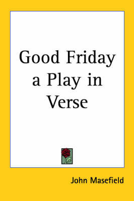 Good Friday a Play in Verse by John Masefield