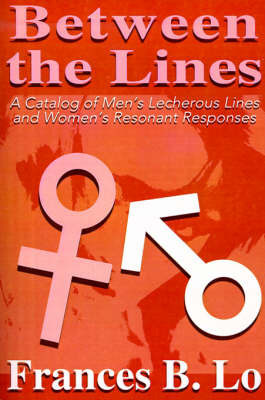 Between the Lines: A Catalog of Men's Lecherous Lines and Women's Resonant Responses by Frances B. Lo