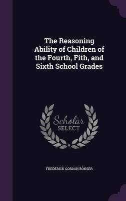 The Reasoning Ability of Children of the Fourth, Fith, and Sixth School Grades by Frederick Gordon Bonser image
