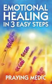 Emotional Healing in 3 Easy Steps by Praying Medic