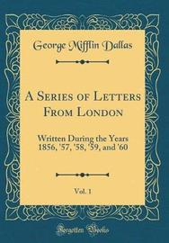 A Series of Letters from London, Vol. 1 by George Mifflin Dallas image